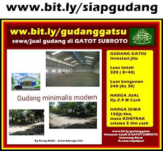 Cari GUDANG dijual/disewakan/dikontrakkan di kawasan Industri GATOT SUBROTO Semarang Barat?  www.bit.ly/gudanggatsu  GUDANG GATSU Investasi jitu  Luas tanah 320 ( 8×40) Luas bangunan 240 (8x 30)  HARGA JUAL Rp.2.9 M Cash  HARGA SEWA 150jt/thn, masa KONTRAK selama 5 thn cash   Minat serius? TELPON! Jangan SMS! Mintalah nmr telkomsel saya di admin ( Kang Malik 0815-767-1001 )  TTD: Dr Alexande Alif Nukman