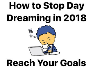 How to Stop Day Dreaming in 2018 || Reach You're Goals, how to be successful, how to reach your goal, how to achieve your goal, Career, Up career, success in 2018, fortune in 2018, be successful in 2018, new year's resolution