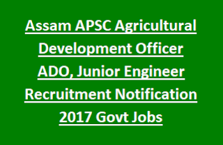 Assam APSC Agricultural Development Officer ADO, Junior Engineer Recruitment Notification 2017 Govt Jobs