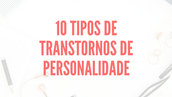 Os 10 Tipos de Transtornos de Personalidade