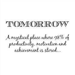 quote, Tomorrow: a mystical place where 98% of productivity, motivation and achievement is stored