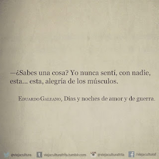""""""" -¿Sabes una cosa? Yo nunca sentí, con nadie, esta... esta, alegría de los músculos."""" Eduardo Galeano"""