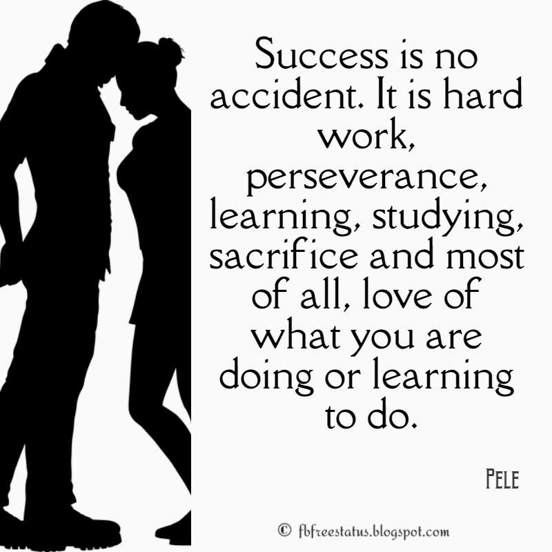 Pele Love Quote, Success is no accident. It is hard work, perseverance, learning, studying, sacrifice and most of all, love of what you are doing or learning to do