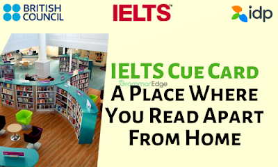 IELTS Cue Card- A Place Where You Read Apart From Home