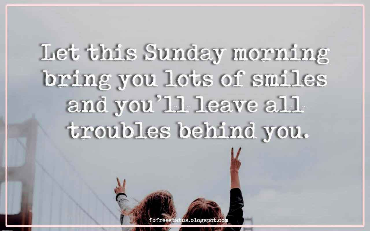 Let this Sunday morning bring you lots of smiles and you�ll leave all troubles behind you.