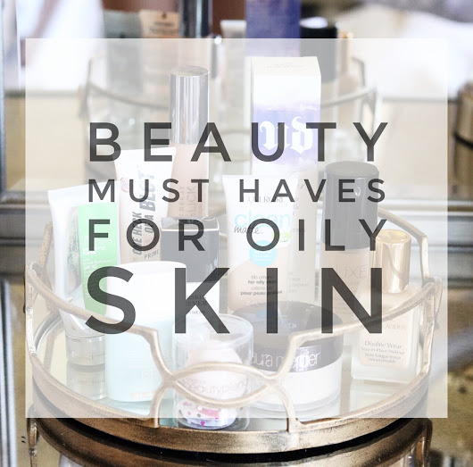 Beauty Must Haves for Oily Skin
