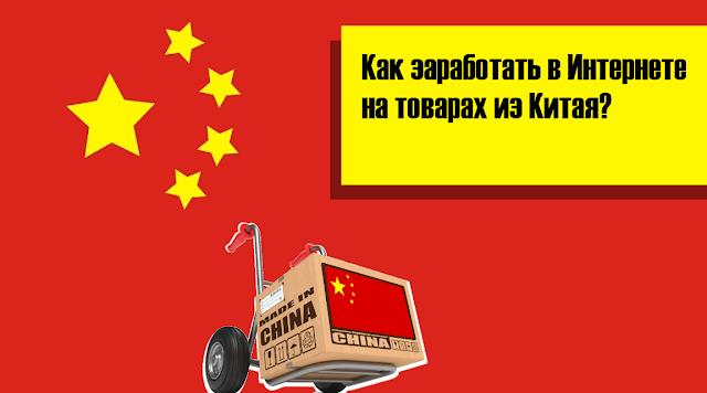 Как заработать в Интернете на товарах из Китая?