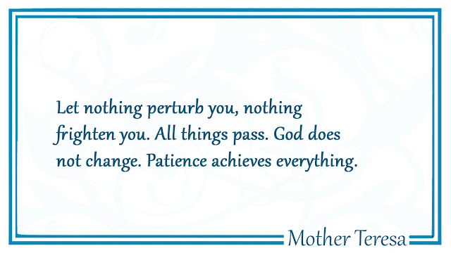 Let nothing perturb you, nothing frighten you - Mother Tersa