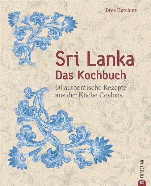 Kochbuchsüchtig: Sri Lanka - Das Kochbuch