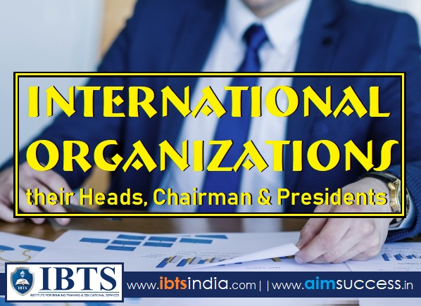 List of International Organizations & their Heads, Chairman & Presidents