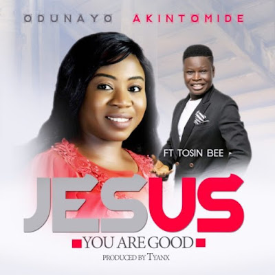 Gospel Song; Odunayo Akintomide Ft. Tosin Bee – Jesus You Are Good