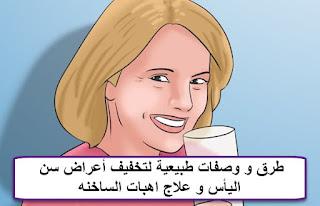 طرق و وصفات طبيعية لتخفيف أعراض سن اليأس و علاج اهبات الساخنه