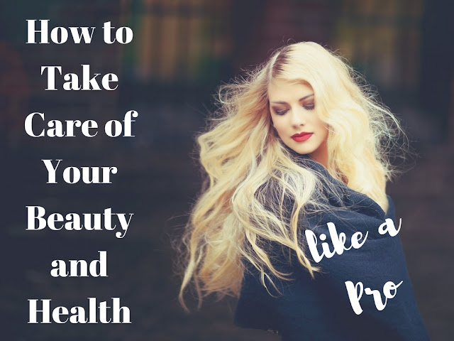 How to Take Care of Your Beauty and Health like a Pro!