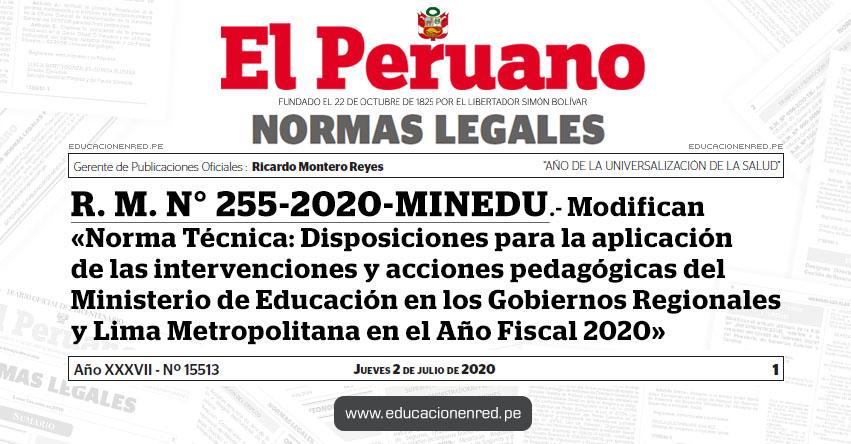 R. M. N° 255-2020-MINEDU.- Modifican la «Norma Técnica: Disposiciones para la aplicación de las intervenciones y acciones pedagógicas del Ministerio de Educación en los Gobiernos Regionales y Lima Metropolitana en el Año Fiscal 2020»