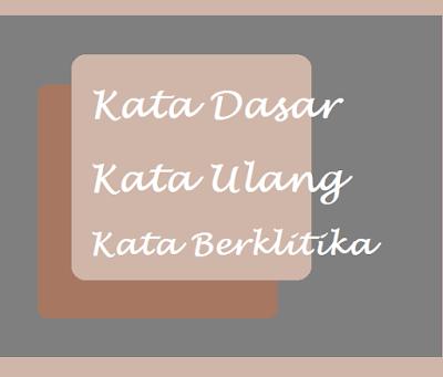 Pengertian kata dasar, kata ulang dan berklitika serta contoh penggunaanya dalam kalimat