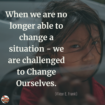 "Quotes About Change To Improve Your Life: ""When we are no longer able to change a situation - we are challenged to change ourselves."" ― Viktor E. Frankl"