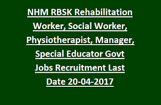 NHM RBSK Rehabilitation Worker, Social Worker, Physiotherapist, Manager, Special Educator Govt Jobs Recruitment Last Date 20-04-2017