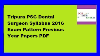 Tripura PSC Dental Surgeon Syllabus 2016 Exam Pattern Previous Year Papers PDF
