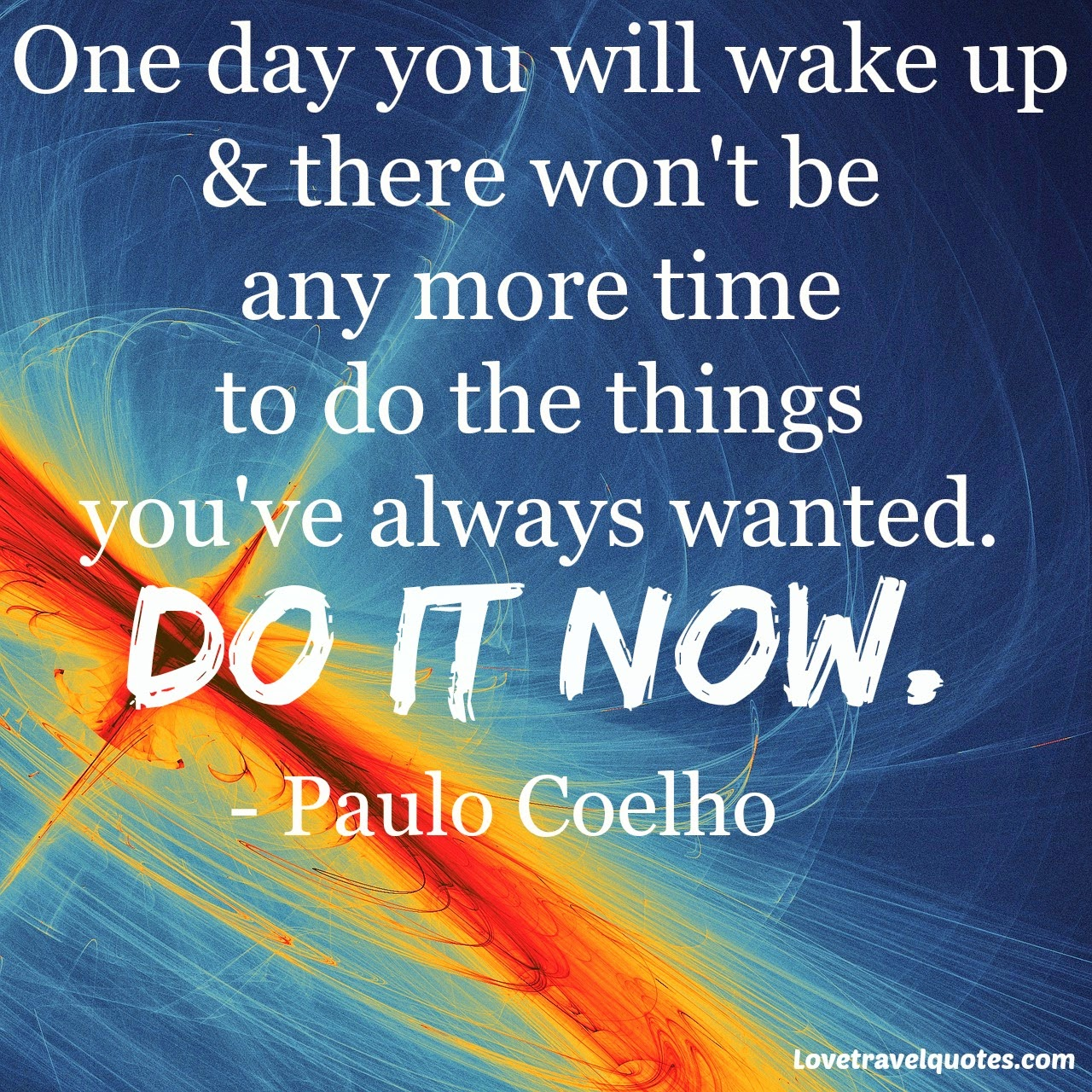 One day you will wake up and there won't be any more time to do the things you've always wanted. Do it now