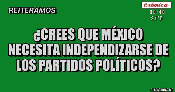 ¿Crees que México necesita independizarse de todos los partidos políticos?