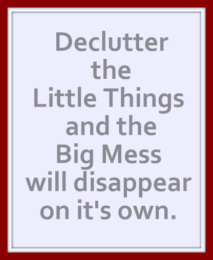 Declutter the Little Things and the Big Mess will dissappear on it's own.