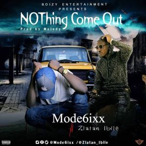 Mode6ixx Ft. Zlatan Ibile - Nothing Come Out