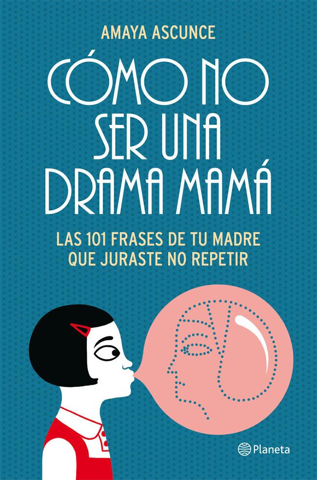 Cómo no ser una drama mamá: Las 101 frases de tu madre que juraste no repetir – Amaya Ascunce
