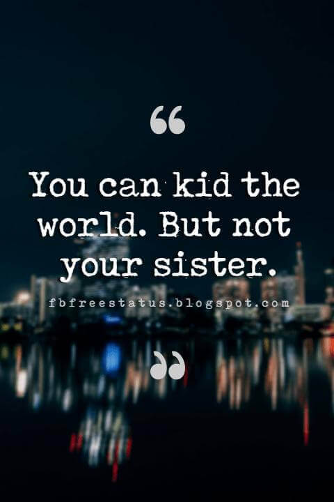 Sister Quotes, You can kid the world. But not your sister.