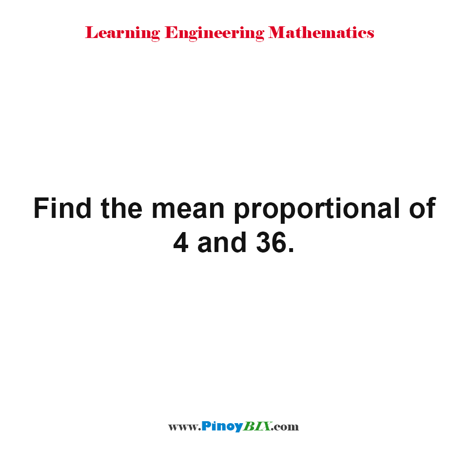 Find the mean proportional of 4 and 36.
