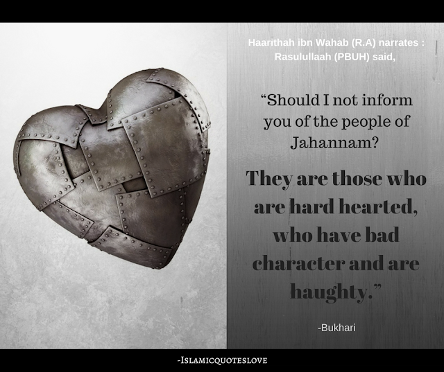 """Haarithah ibn Wahab رضي الله عنه narrates :   Rasulullaah (صلي الله عليه و سلم) said,   """"Should I not inform you of the people of Jahannam?   They are those who are hard hearted,  who have bad character and are haughty.""""   (بخاري)"""