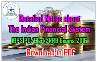Detailed Notes about The Indian Financial System (Banking Awareness) for upcoming IBPS PO/Clerk/RRB Exams 2016 – Download in PDF: Dear Readers, Banking Awareness is a most important topic for the upcoming IBPS PO/Clerk/RRB Exams, and our team has taken special steps to provide you more effective materials about banking awareness. Here we have given the Detailed Notes about Indian Financial System (Banking Awareness), make use of it. Click Here to Download the Detailed Notes about The Indian Financial System in PDF