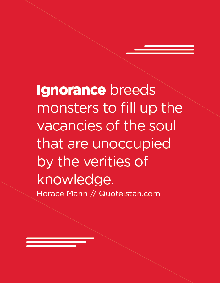 Ignorance breeds monsters to fill up the vacancies of the soul that are unoccupied by the verities of knowledge.