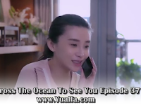 SINOPSIS Across The Ocean To See You Episode 37