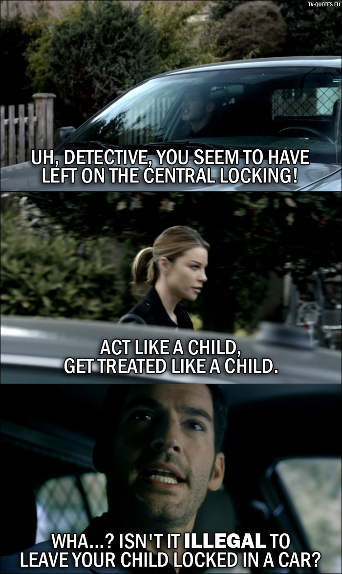 18 Best Lucifer Quotes from Sweet Kicks (1x05) - Lucifer Morningstar: Uh, Detective, you seem to have left on the central locking! Chloe Decker: Act like a child, get treated like a child. Lucifer Morningstar: Wha...? Isn't it illegal to leave your child locked in a car?