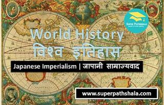 World History: Japanese Imperialism | विश्व इतिहास: जापानी साम्राज्यवाद