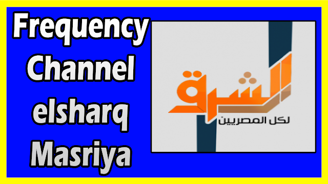 """تردد قناة الشرق الجديد """"Frequency Channel Elsharq TV"""" قناة فضائية مصرية خاصة"""
