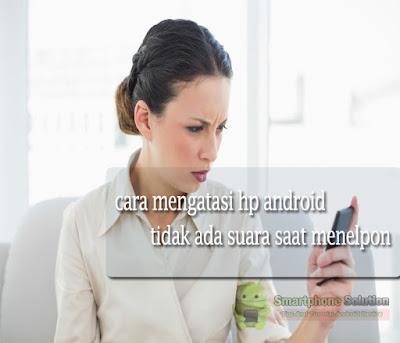 cara mengatasi hp android menelpon tidak ada bunyi Solusi HP Menelpon Tidak Ada Suara