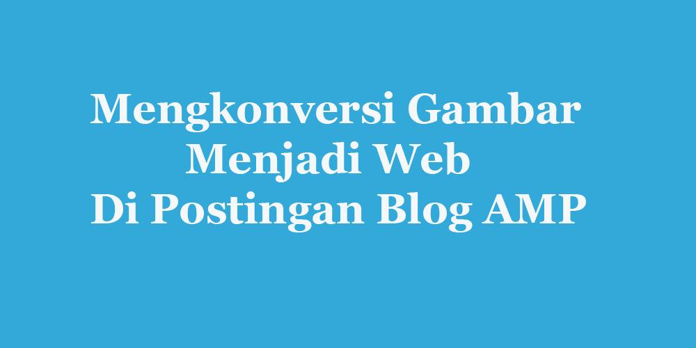 Merubah Gambar Menjadi WebP Untuk Blog AMP HTML