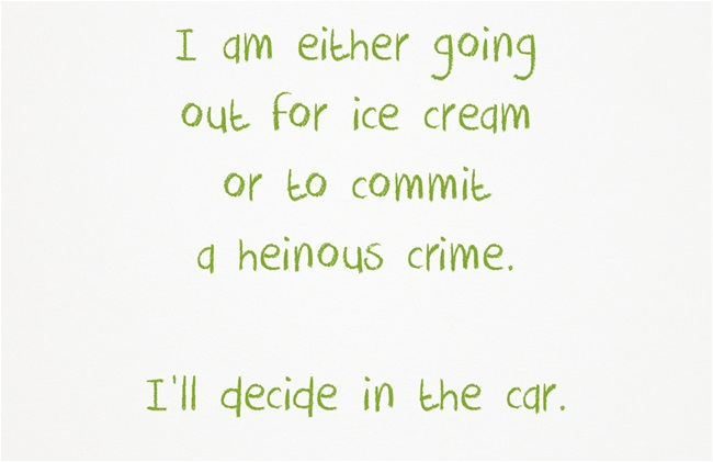 I am either going out for ice cream or to commit a heinous crime.  I'll decide in the car.