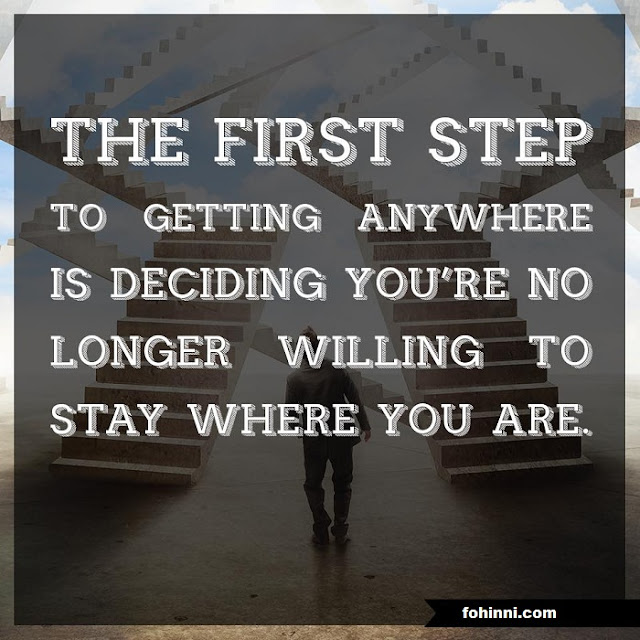 The First Step To Getting Anywhere Is Deciding You're No Longer Willing To Stay Where You Are.