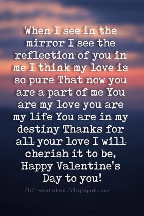 Happy Valentines Day Quotes, When I see in the mirror I see the reflection of you in me I think my love is so pure That now you are a part of me You are my love you are my life You are in my destiny Thanks for all your love I will cherish it to be, Happy Valentine's Day to you!