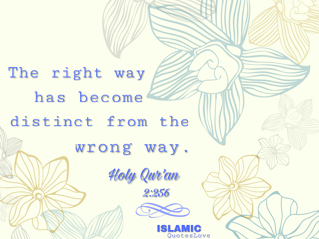 Surah Al-Baqarah  The right way has become distinct from the wrong way. Holy Quran 2:256