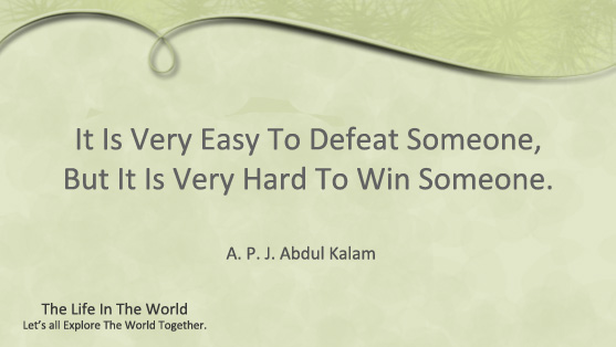It Is Very Easy To Defeat Someone, But It Is Very Hard To Win Someone.