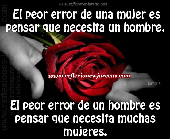 El peor error de una mujer es pensar que necesita un hombre, el peor error de un hombre es pensar que necesita muchas mujeres.