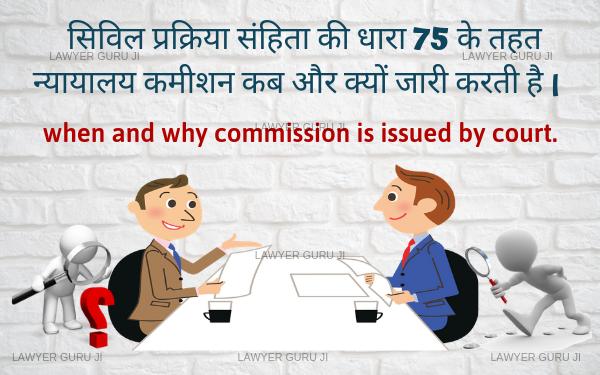 सिविल प्रक्रिया संहिता की धारा 75 के तहत न्यायालय कमीशन कब और क्यों जारी करती है।  when and why commission is issued by court.