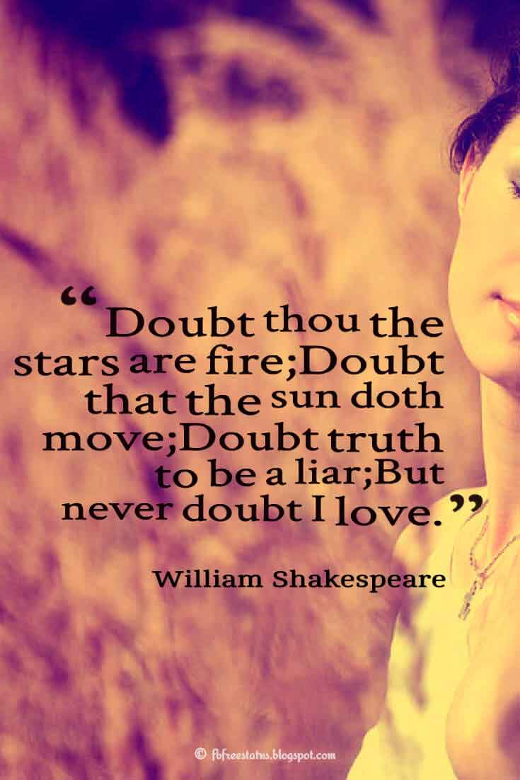 'Doubt thou the stars are fire;Doubt that the sun doth move;Doubt truth to be a liar; But never doubt I love.' ― William Shakespeare quotes about love