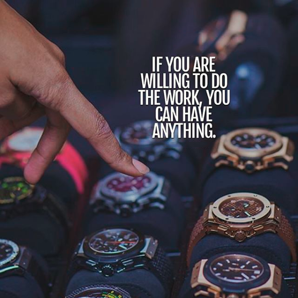 If you are willing to do the work, you can have anything.