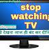 टीवी देखना आज ही बंद कर दीजिए How to stop watching TV in Hindi
