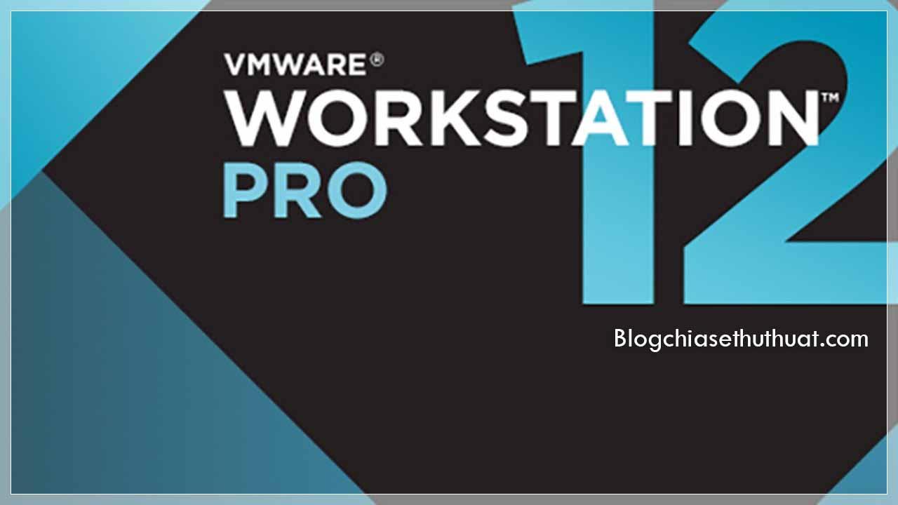 Download VMware Workstation 12 Pro Full Key - Phần mềm tạo máy ảo tốt nhất
