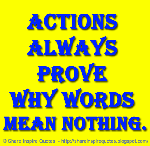 Actions Always Prove Why Words Mean Nothing Share Inspire Quotes